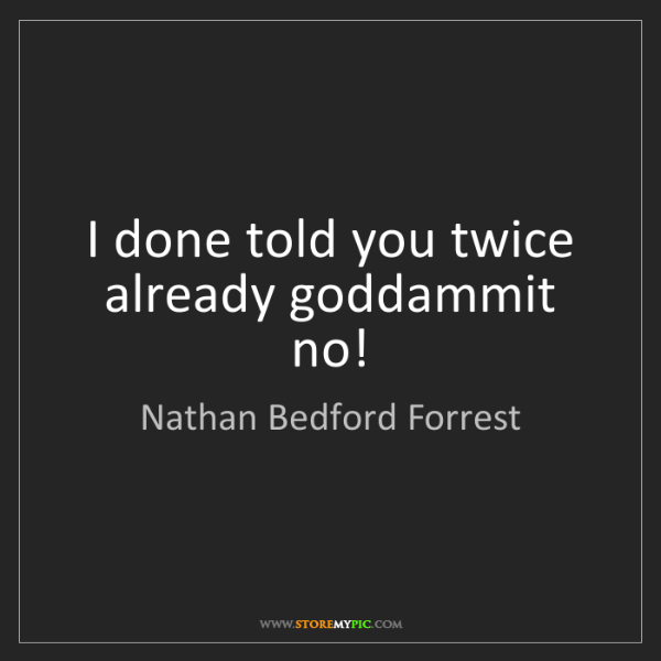 Nathan Bedford Forrest: I done told you twice already goddammit no!