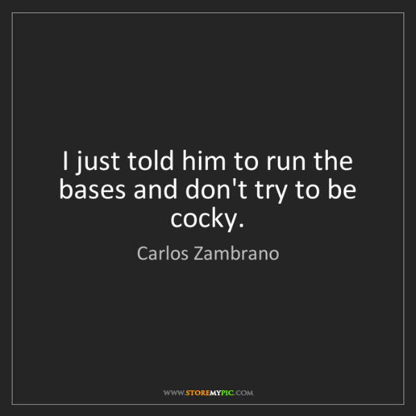 Carlos Zambrano: I just told him to run the bases and don't try to be...