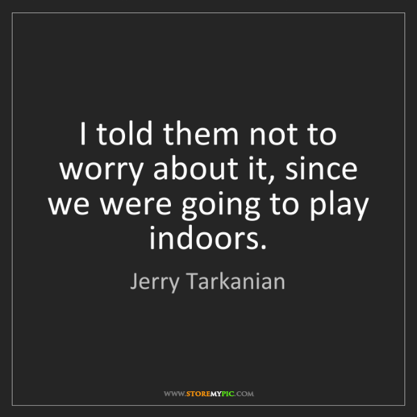 Jerry Tarkanian: I told them not to worry about it, since we were going...