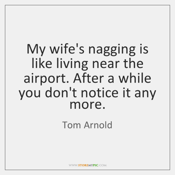 My wife's nagging is like living near the airport. After a while ...