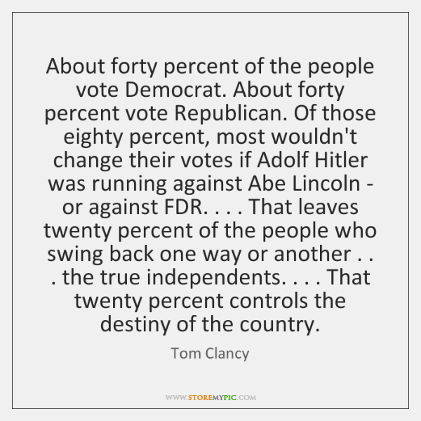 About forty percent of the people vote Democrat. About forty percent vote ...