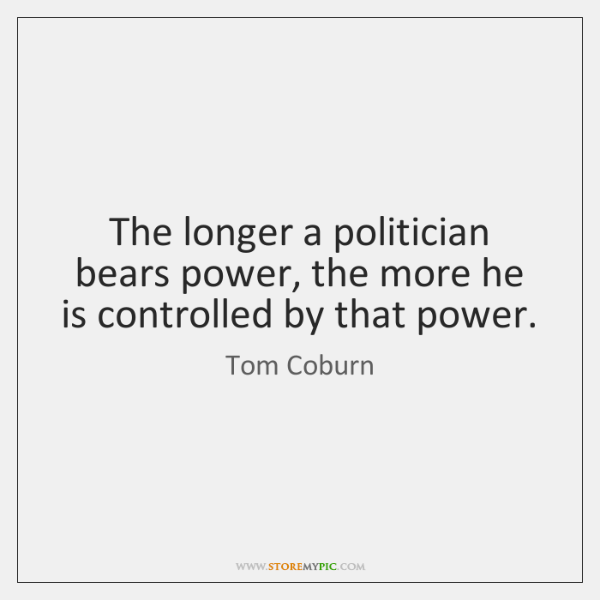 The longer a politician bears power, the more he is controlled by ...