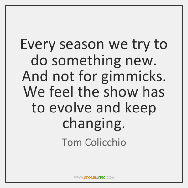 Every season we try to do something new. And not for gimmicks. ...