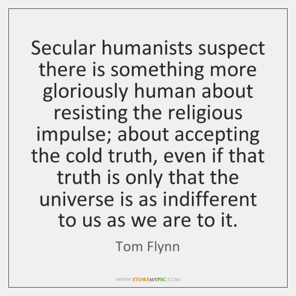 Secular humanists suspect there is something more gloriously human about resisting the ...