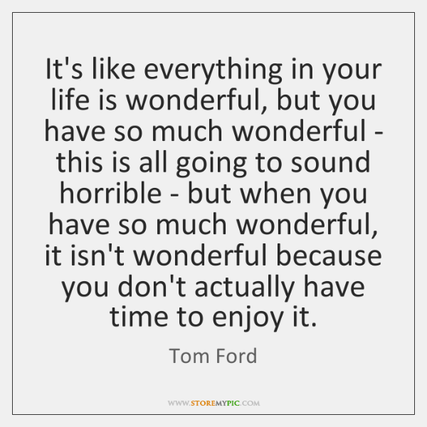 It's like everything in your life is wonderful, but you have so ...