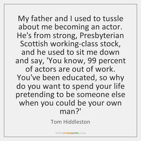 My father and I used to tussle about me becoming an actor. ...