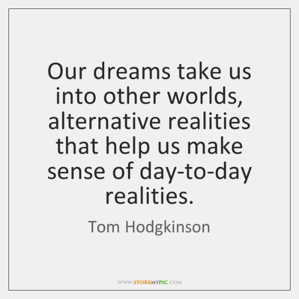 Our dreams take us into other worlds, alternative realities that help us ...