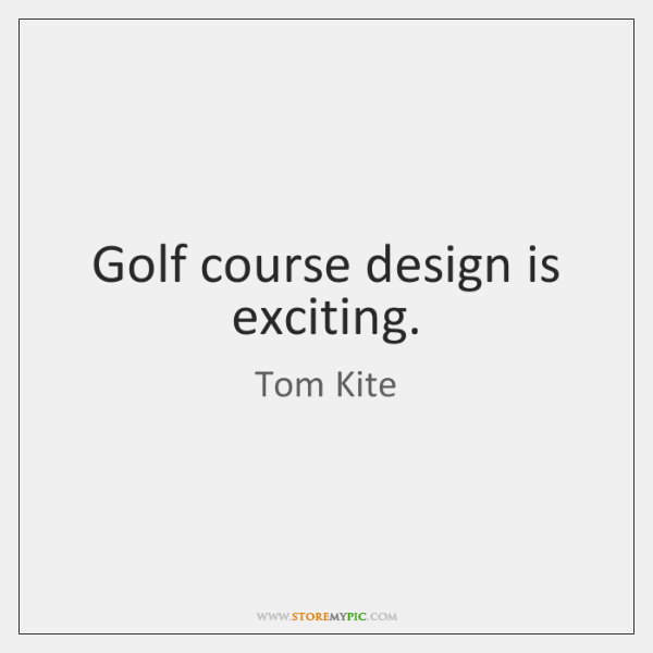Golf course design is exciting.