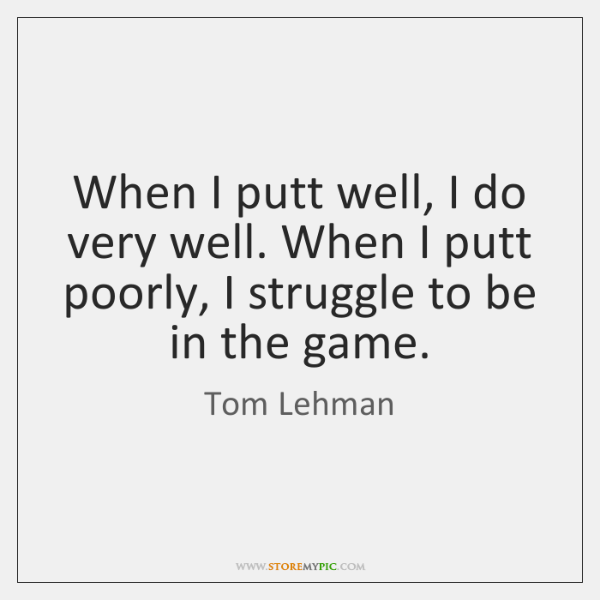 When I putt well, I do very well. When I putt poorly, ...