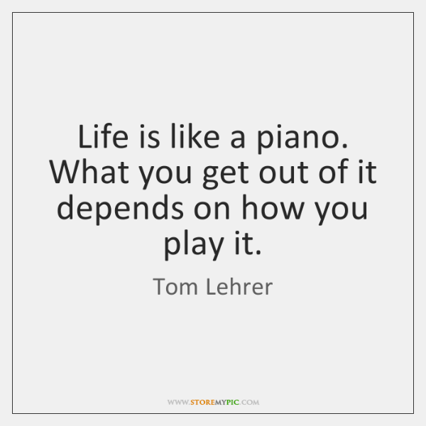 Life is like a piano. What you get out of it depends ...