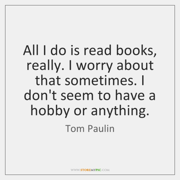 All I do is read books, really. I worry about that sometimes. ...