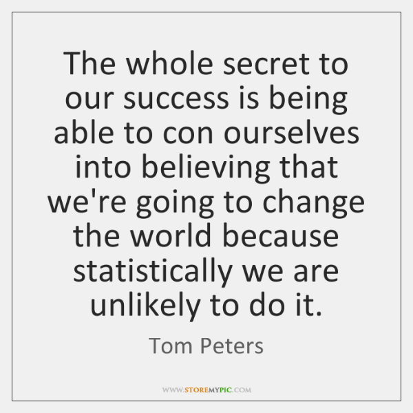 The whole secret to our success is being able to con ourselves ...