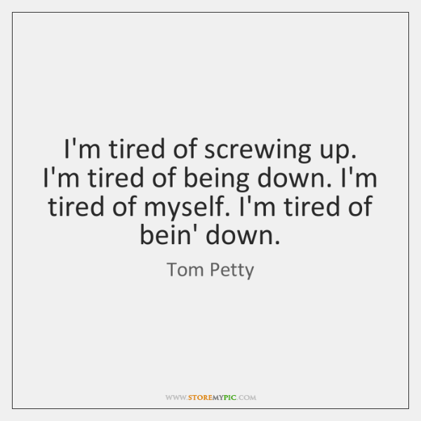 I'm tired of screwing up. I'm tired of being down. I'm tired ...