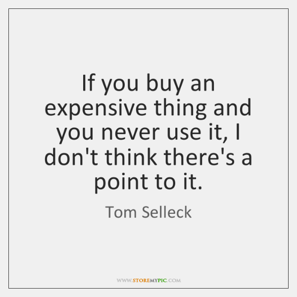 If you buy an expensive thing and you never use it, I ...