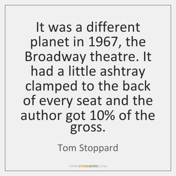 It was a different planet in 1967, the Broadway theatre. It had a ...