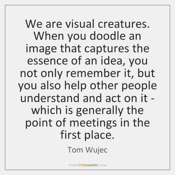 We are visual creatures. When you doodle an image that captures the ...