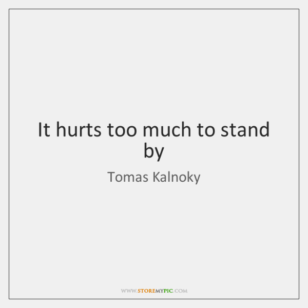 It hurts too much to stand by