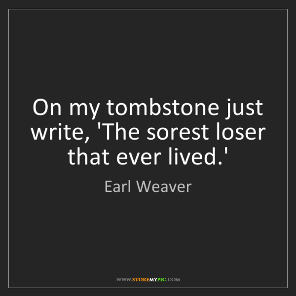 Earl Weaver: On my tombstone just write, 'The sorest loser that ever...