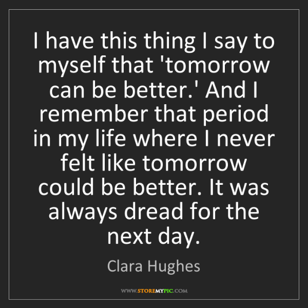 Clara Hughes: I have this thing I say to myself that 'tomorrow can...