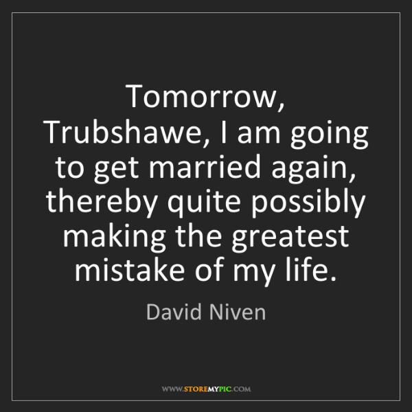 David Niven: Tomorrow, Trubshawe, I am going to get married again,...
