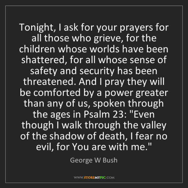 George W Bush: Tonight, I ask for your prayers for all those who grieve,...