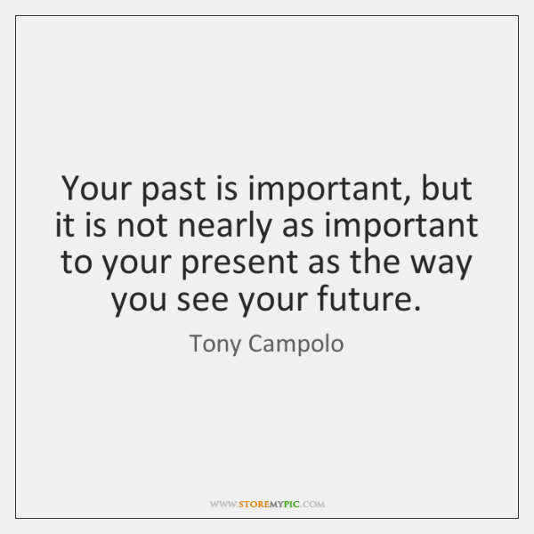 Your past is important, but it is not nearly as important to ...