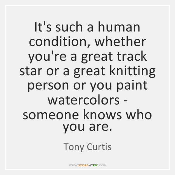 It's such a human condition, whether you're a great track star or ...