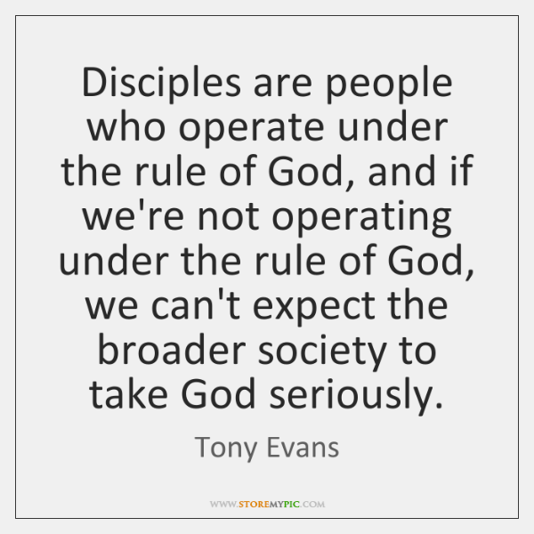 Disciples are people who operate under the rule of God, and if ...