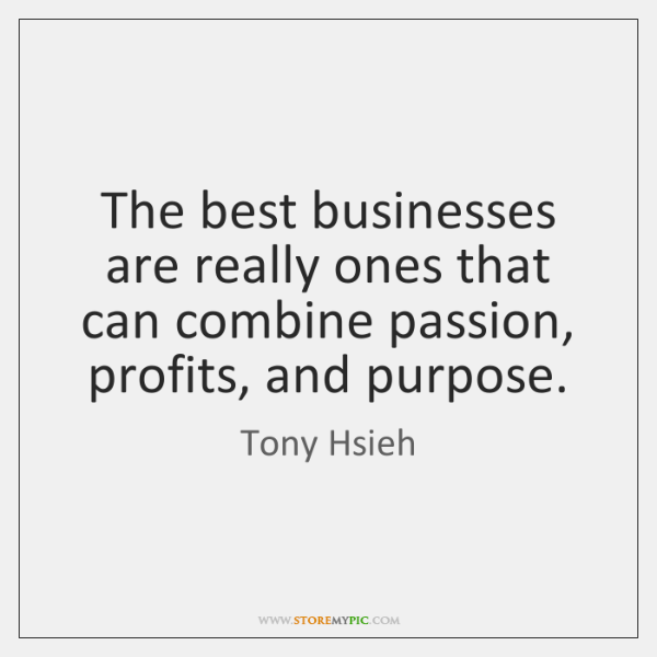 The best businesses are really ones that can combine passion, profits, and ...