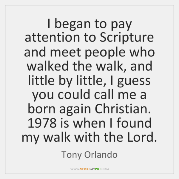 I began to pay attention to Scripture and meet people who walked ...