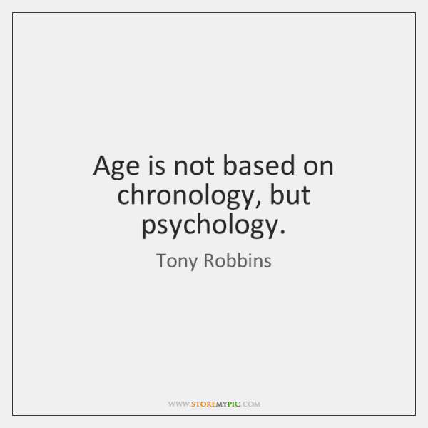 Age is not based on chronology, but psychology.