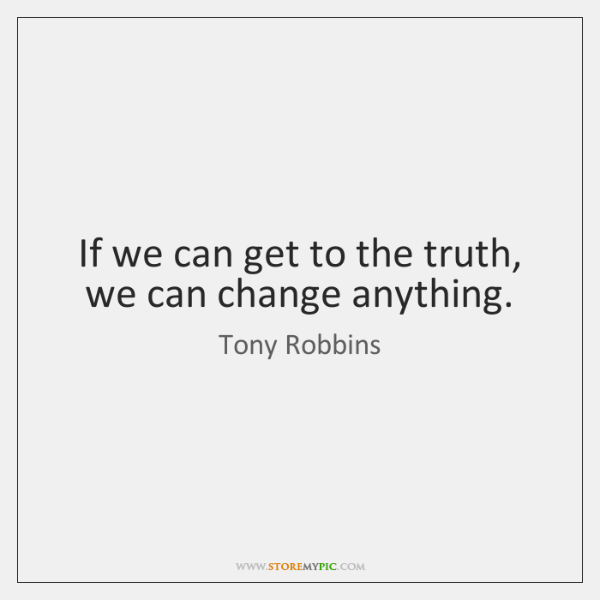 If we can get to the truth, we can change anything.