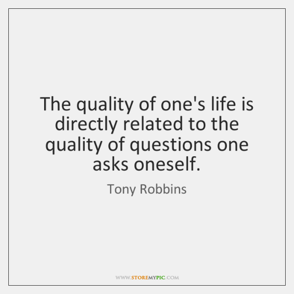 The quality of one's life is directly related to the quality of ...