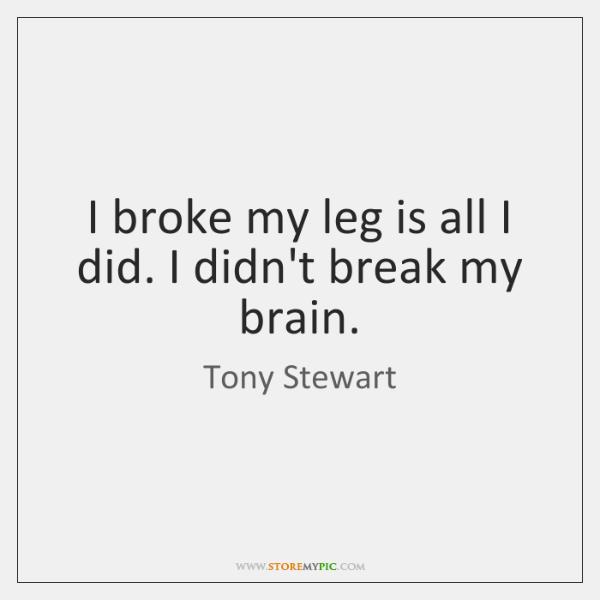 I broke my leg is all I did. I didn't break my ...