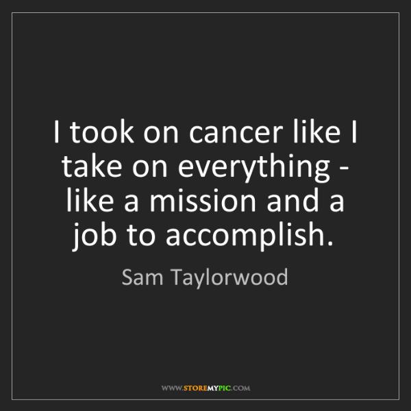 Sam Taylorwood: I took on cancer like I take on everything - like a mission...