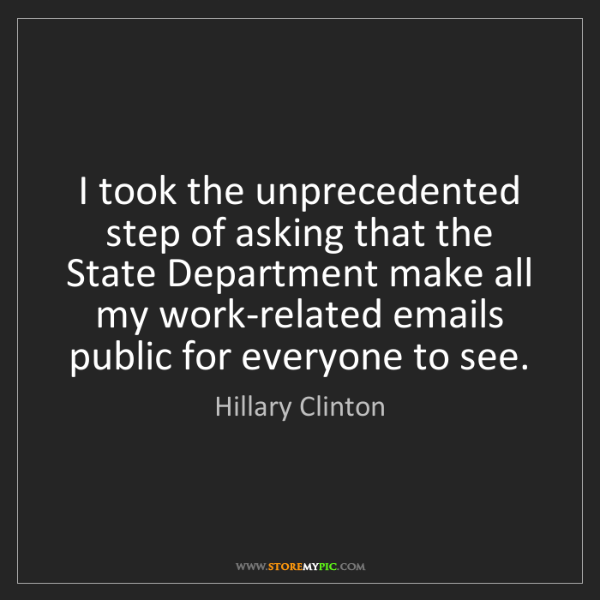 Hillary Clinton: I took the unprecedented step of asking that the State...