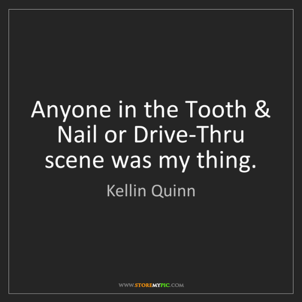 Kellin Quinn: Anyone in the Tooth & Nail or Drive-Thru scene was my...
