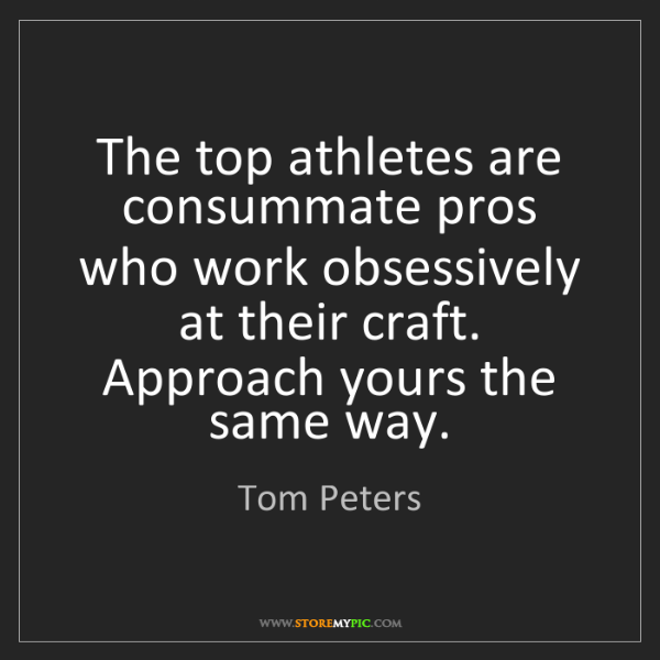 Tom Peters: The top athletes are consummate pros who work obsessively...