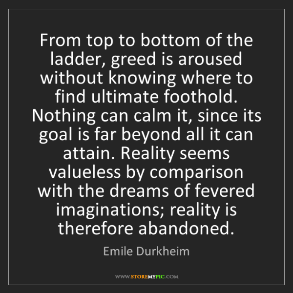 Emile Durkheim: From top to bottom of the ladder, greed is aroused without...