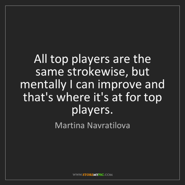 Martina Navratilova: All top players are the same strokewise, but mentally...