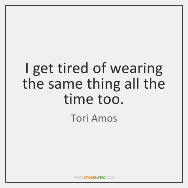 I get tired of wearing the same thing all the time too.