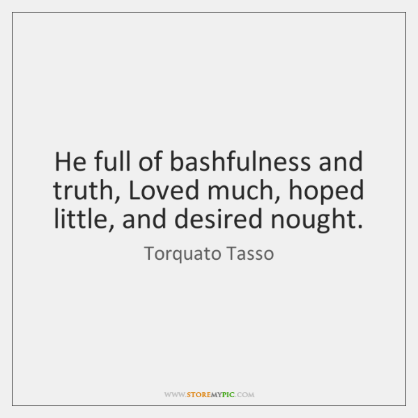 He full of bashfulness and truth, Loved much, hoped little, and desired ...