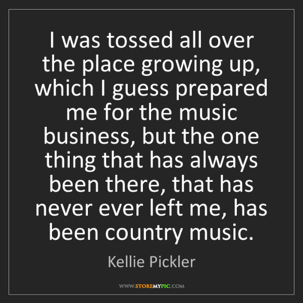 Kellie Pickler: I was tossed all over the place growing up, which I guess...