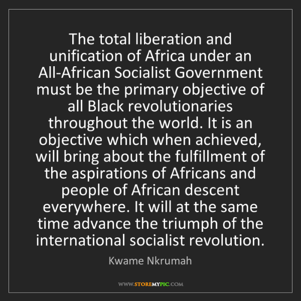 Kwame Nkrumah: The total liberation and unification of Africa under...