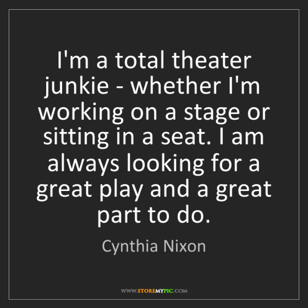 Cynthia Nixon: I'm a total theater junkie - whether I'm working on a...