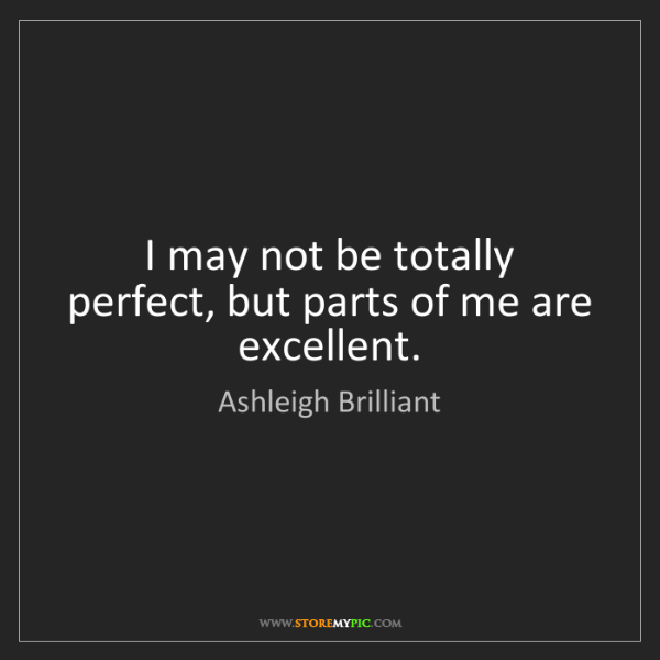Ashleigh Brilliant: I may not be totally perfect, but parts of me are excellent.