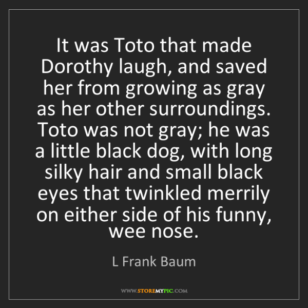 L Frank Baum: It was Toto that made Dorothy laugh, and saved her from...