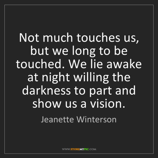 Jeanette Winterson: Not much touches us, but we long to be touched. We lie...
