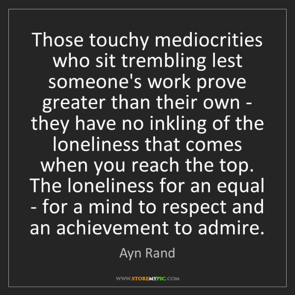 Ayn Rand: Those touchy mediocrities who sit trembling lest someone's...