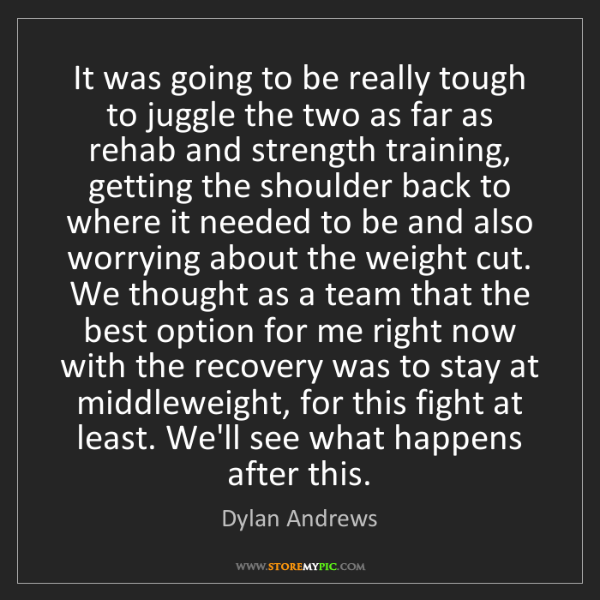 Dylan Andrews: It was going to be really tough to juggle the two as...